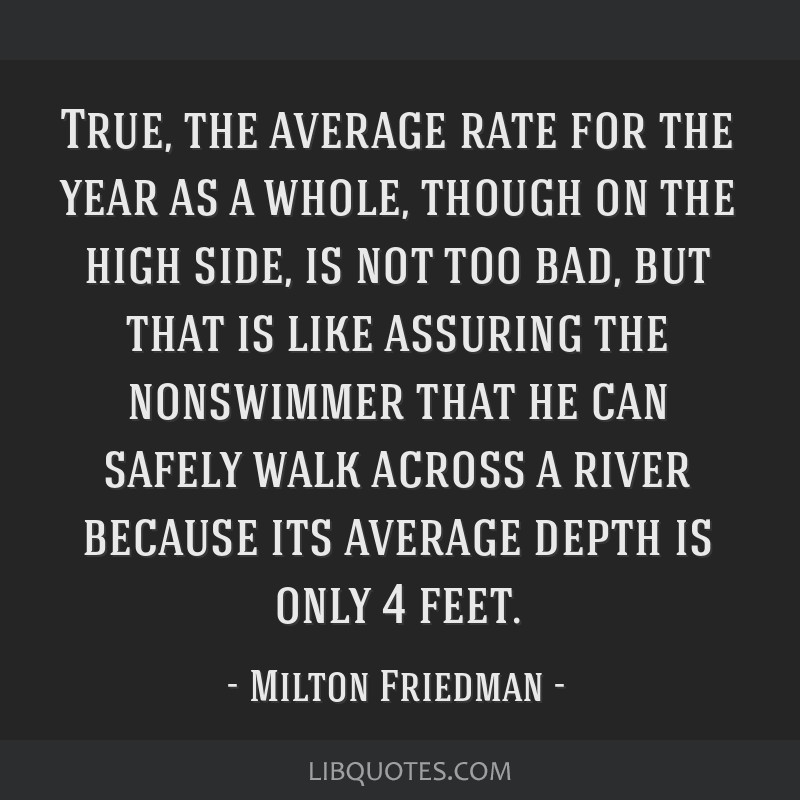 True, the average rate for the year as a whole, though on the high side, is not too bad, but that is like assuring the nonswimmer that he can safely...
