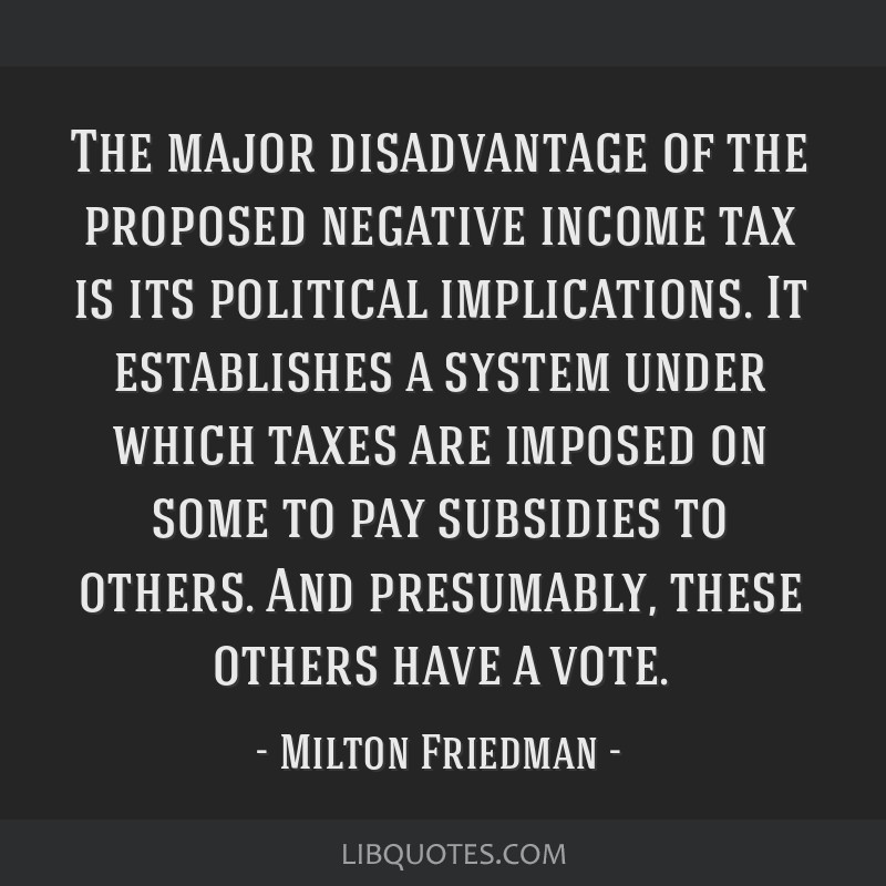The major disadvantage of the proposed negative income tax is its political implications. It establishes a system under which taxes are imposed on...