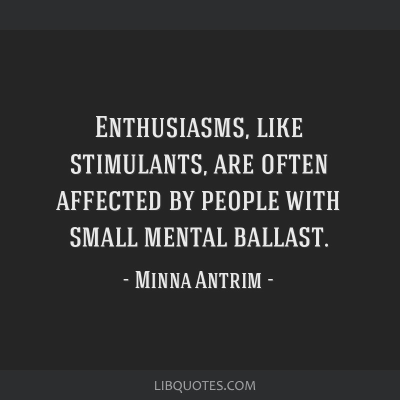 Enthusiasms, like stimulants, are often affected by people with small mental ballast.