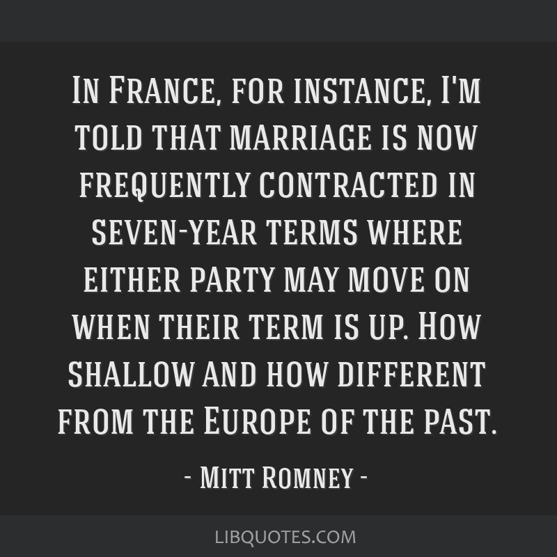 In France, for instance, I'm told that marriage is now frequently contracted in seven-year terms where either party may move on when their term is...