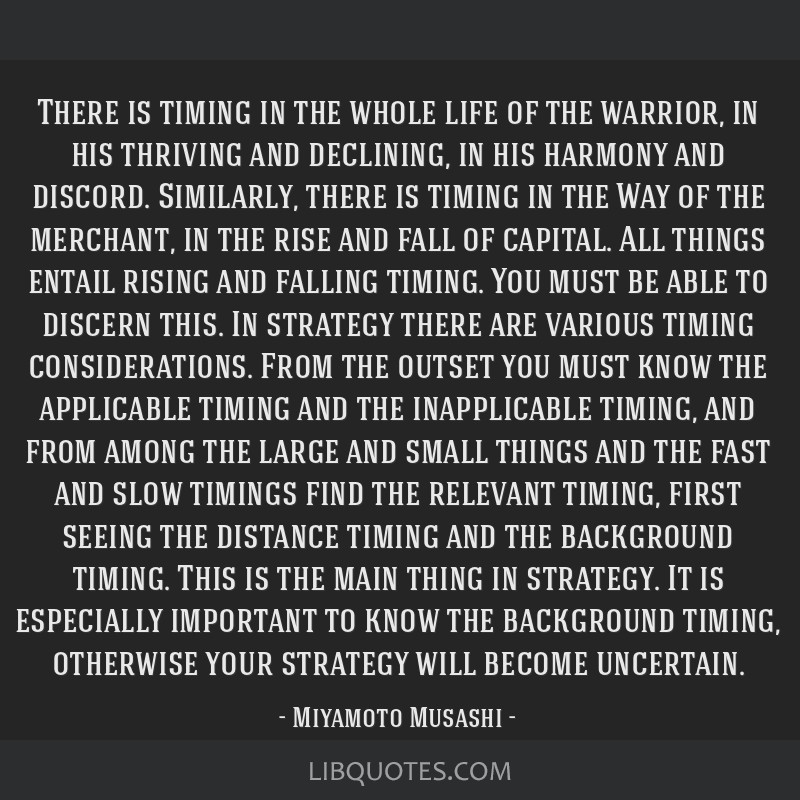 There is timing in the whole life of the warrior, in his thriving and declining, in his harmony and discord. Similarly, there is timing in the Way of ...