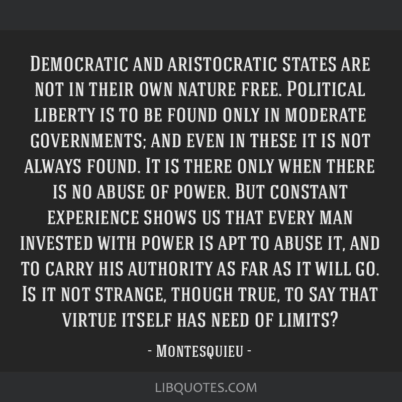 Democratic and aristocratic states are not in their own nature free. Political liberty is to be found only in moderate governments; and even in these ...