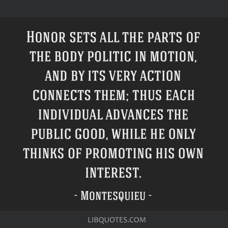 Honor sets all the parts of the body politic in motion, and by its very action connects them; thus each individual advances the public good, while he ...