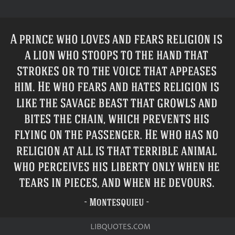 A prince who loves and fears religion is a lion who stoops to the hand that strokes or to the voice that appeases him. He who fears and hates...