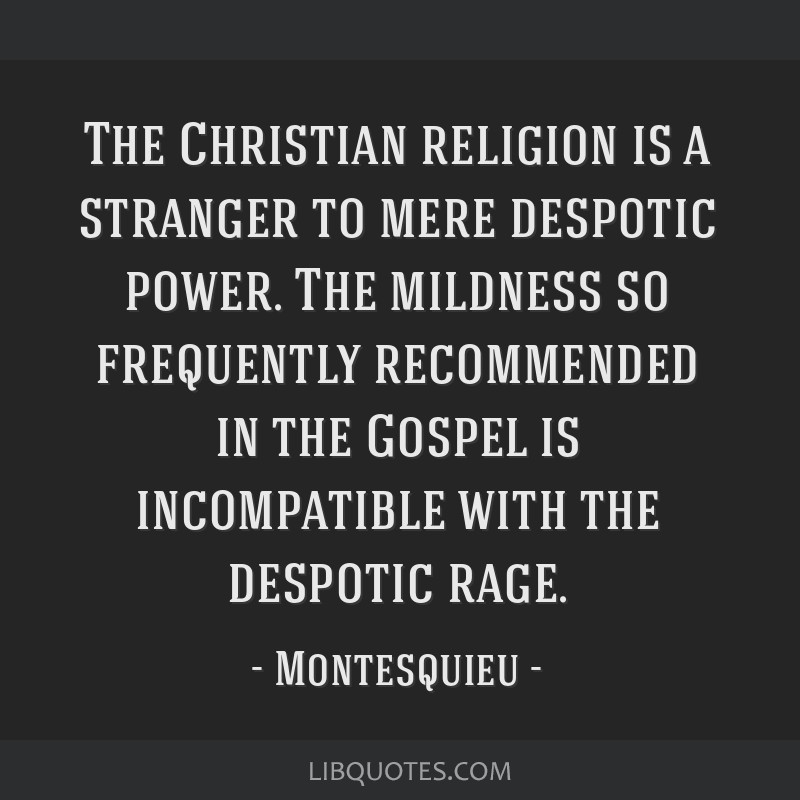 The Christian religion is a stranger to mere despotic power. The mildness so frequently recommended in the Gospel is incompatible with the despotic...