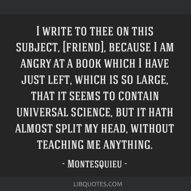 I write to thee on this subject, [friend], because I am angry at a book which I have just left, which is so large, that it seems to contain universal ...