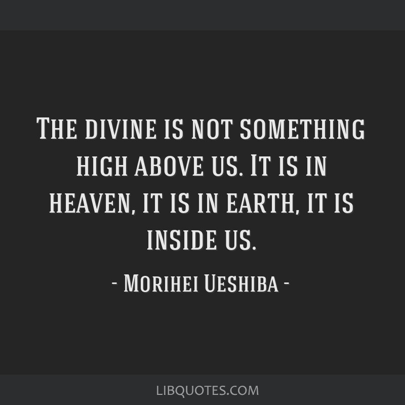 The divine is not something high above us. It is in heaven, it is in earth, it is inside us.