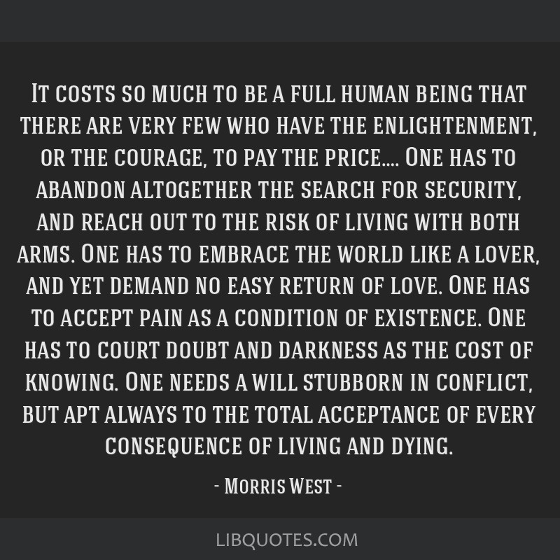 It costs so much to be a full human being that there are very few who have the enlightenment, or the courage, to pay the price…. One has to abandon ...