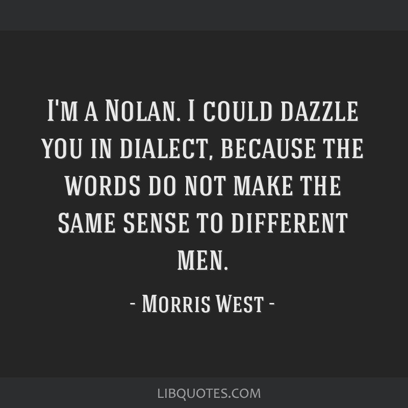 I'm a Nolan. I could dazzle you in dialect, because the words do not make the same sense to different men.