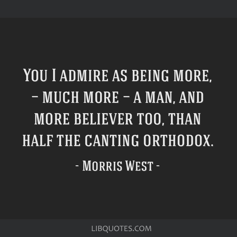 You I admire as being more, — much more — a man, and more believer too, than half the canting orthodox.