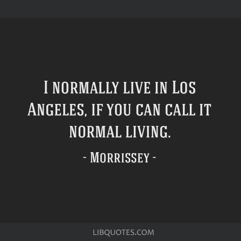 I normally live in Los Angeles, if you can call it normal living.