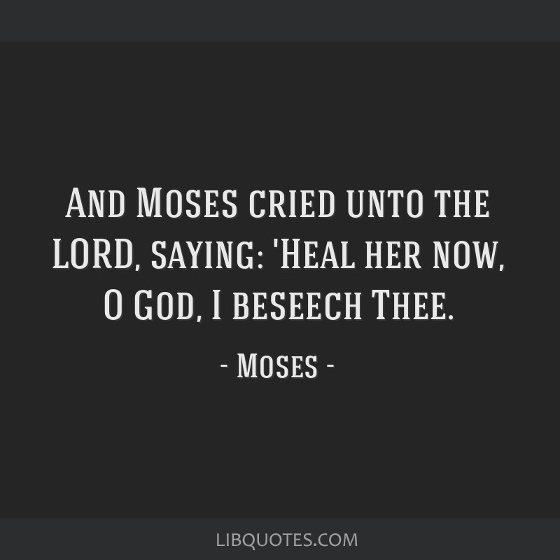 And Moses cried unto the LORD, saying: 'Heal her now, O God, I beseech Thee.