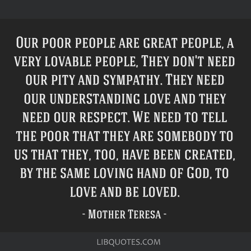 Our poor people are great people, a very lovable people, They don't need our pity and sympathy. They need our understanding love and they need our...