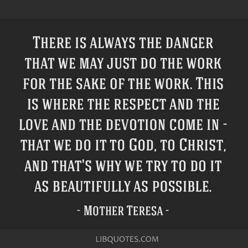 There is always the danger that we may just do the work for the sake of the work. This is where the respect and the love and the devotion come in -...