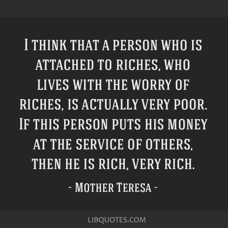 I think that a person who is attached to riches, who lives with the worry of riches, is actually very poor. If this person puts his money at the...