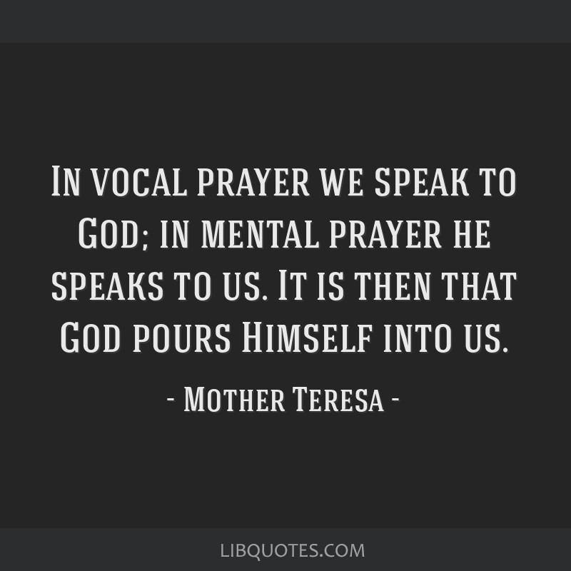 In vocal prayer we speak to God; in mental prayer he speaks to us. It is then that God pours Himself into us.