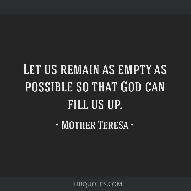 Let us remain as empty as possible so that God can fill us up.