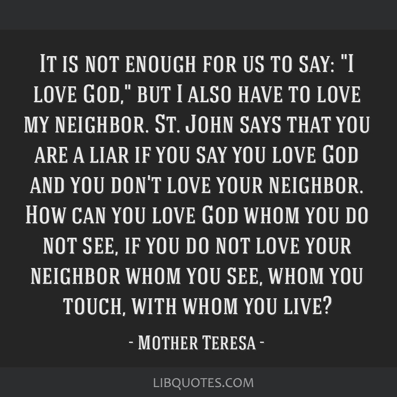 It is not enough for us to say: I love God, but I also have to love my neighbor. St. John says that you are a liar if you say you love God and you...