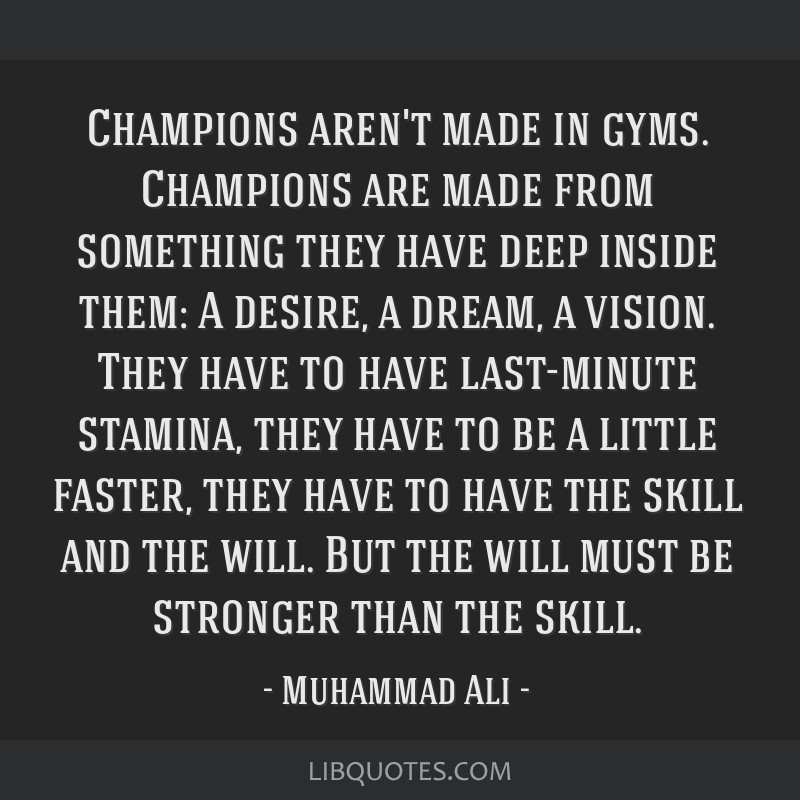 Champions aren't made in gyms. Champions are made from something they have deep inside them: A desire, a dream, a vision. They have to have...