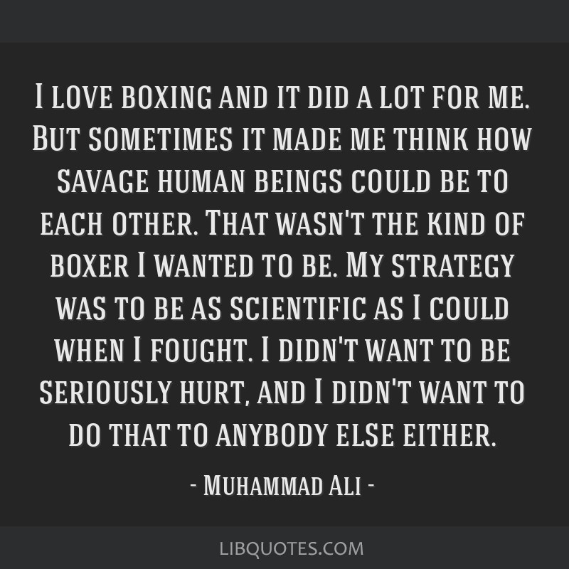 I love boxing and it did a lot for me. But sometimes it made me think how savage human beings could be to each other. That wasn't the kind of boxer I ...