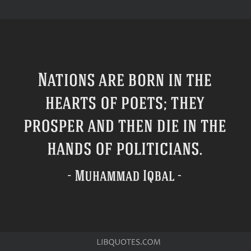 Nations are born in the hearts of poets; they prosper and then die in the hands of politicians.
