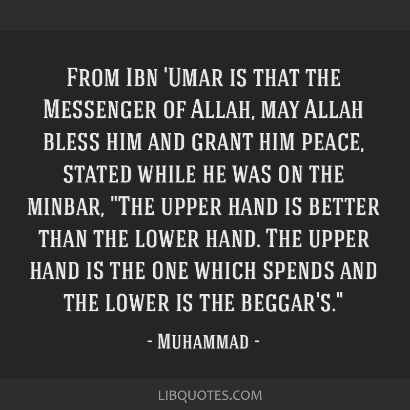 From Ibn 'Umar is that the Messenger of Allah, may Allah bless him and grant him peace, stated while he was on the minbar, The upper hand is better...
