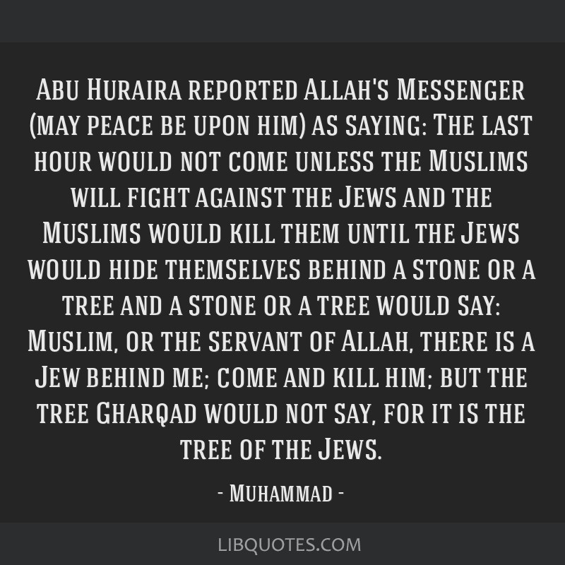 Abu Huraira reported Allah's Messenger (may peace be upon him) as saying: The last hour would not come unless the Muslims will fight against the Jews ...
