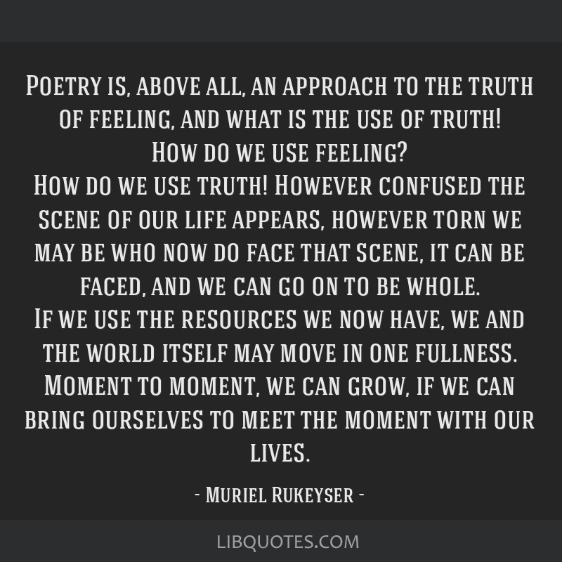 Poetry is, above all, an approach to the truth of feeling, and what is the use of truth! How do we use feeling? How do we use truth! However confused ...