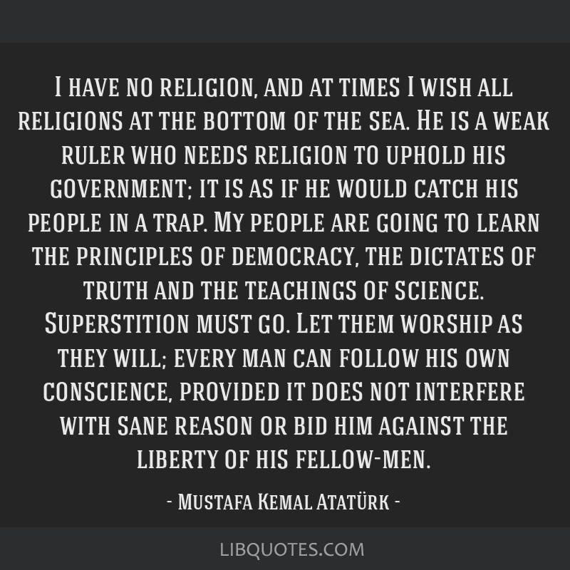 I have no religion, and at times I wish all religions at the bottom of the sea. He is a weak ruler who needs religion to uphold his government; it is ...