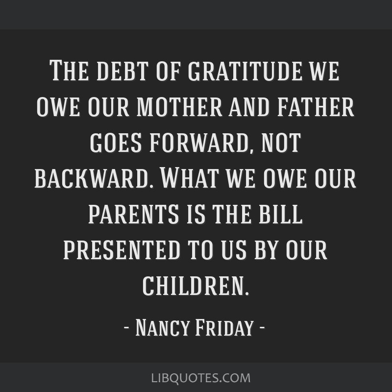 The debt of gratitude we owe our mother and father goes forward, not backward. What we owe our parents is the bill presented to us by our children.