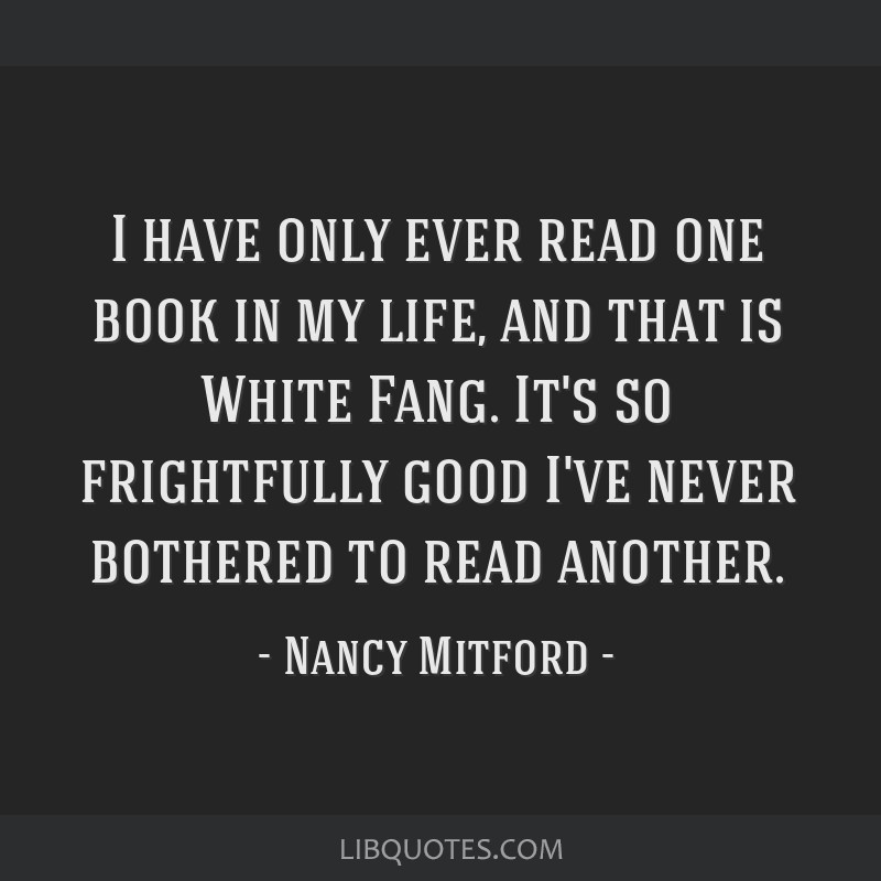 I have only ever read one book in my life, and that is White Fang. It's so frightfully good I've never bothered to read another.