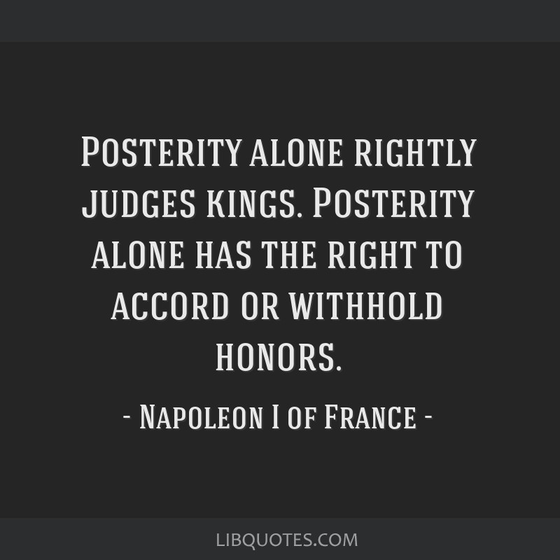 Posterity alone rightly judges kings. Posterity alone has the right to accord or withhold honors.