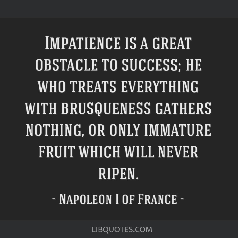 Impatience is a great obstacle to success; he who treats everything with brusqueness gathers nothing, or only immature fruit which will never ripen.