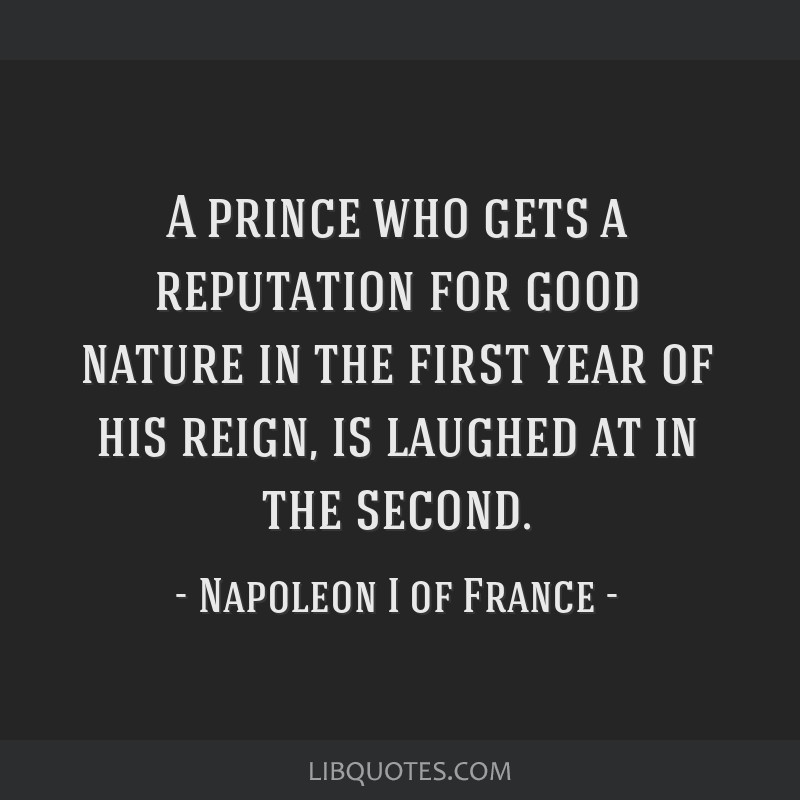 A prince who gets a reputation for good nature in the first year of his reign, is laughed at in the second.