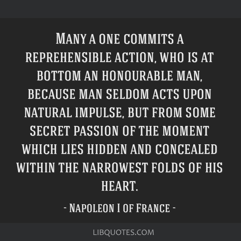 Many a one commits a reprehensible action, who is at bottom an honourable man, because man seldom acts upon natural impulse, but from some secret...
