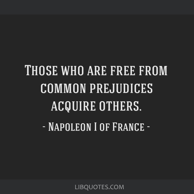 Those who are free from common prejudices acquire others.