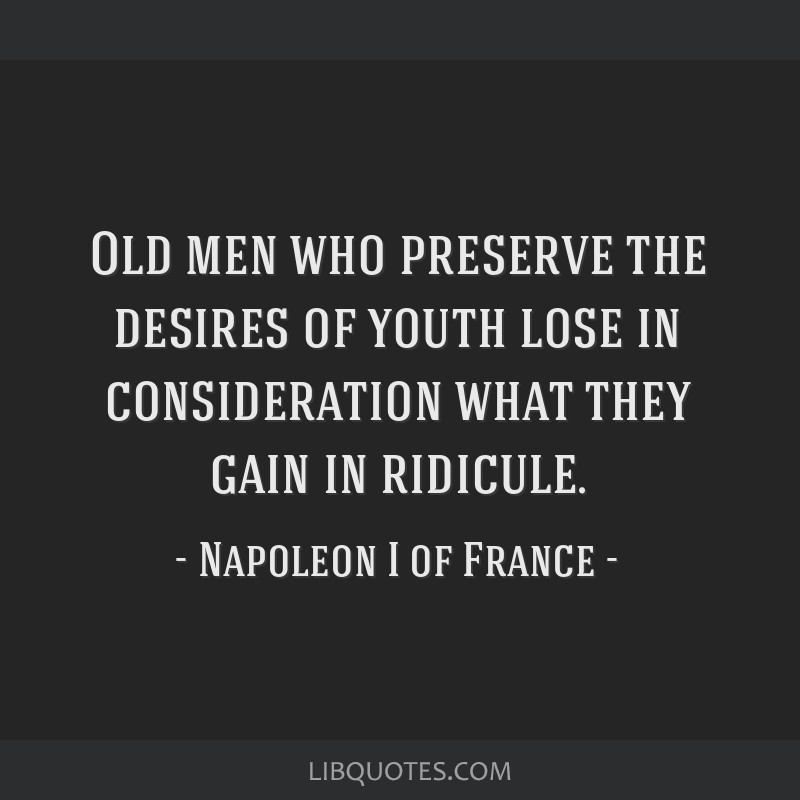 Old men who preserve the desires of youth lose in consideration what they gain in ridicule.