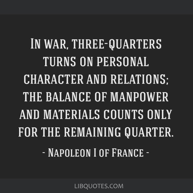 In war, three-quarters turns on personal character and relations; the balance of manpower and materials counts only for the remaining quarter.