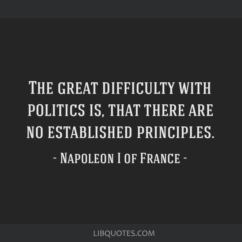 The great difficulty with politics is, that there are no established principles.