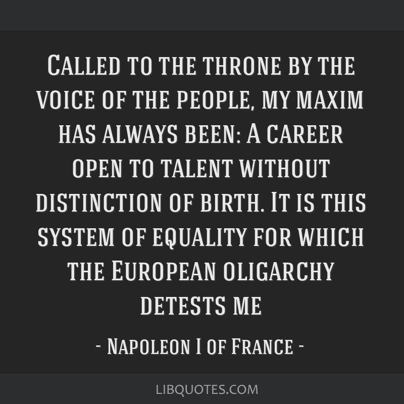 Called to the throne by the voice of the people, my maxim has always been: A career open to talent without distinction of birth. It is this system of ...