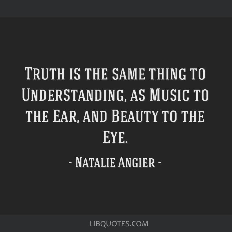 Truth is the same thing to Understanding, as Music to the Ear, and Beauty to the Eye.