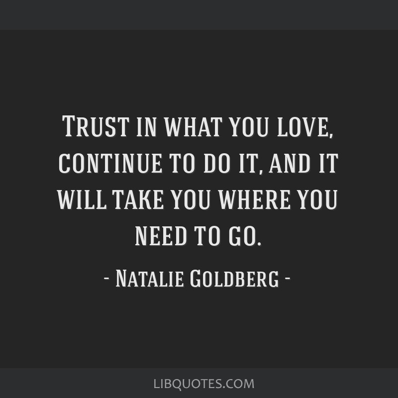 Trust in what you love, continue to do it, and it will take you where you need to go.