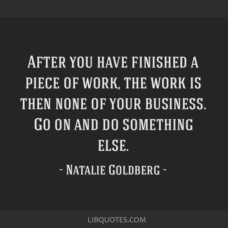 After you have finished a piece of work, the work is then none of your business. Go on and do something else.