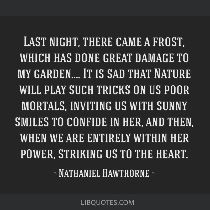 Last night, there came a frost, which has done great damage to my garden.... It is sad that Nature will play such tricks on us poor mortals, inviting ...