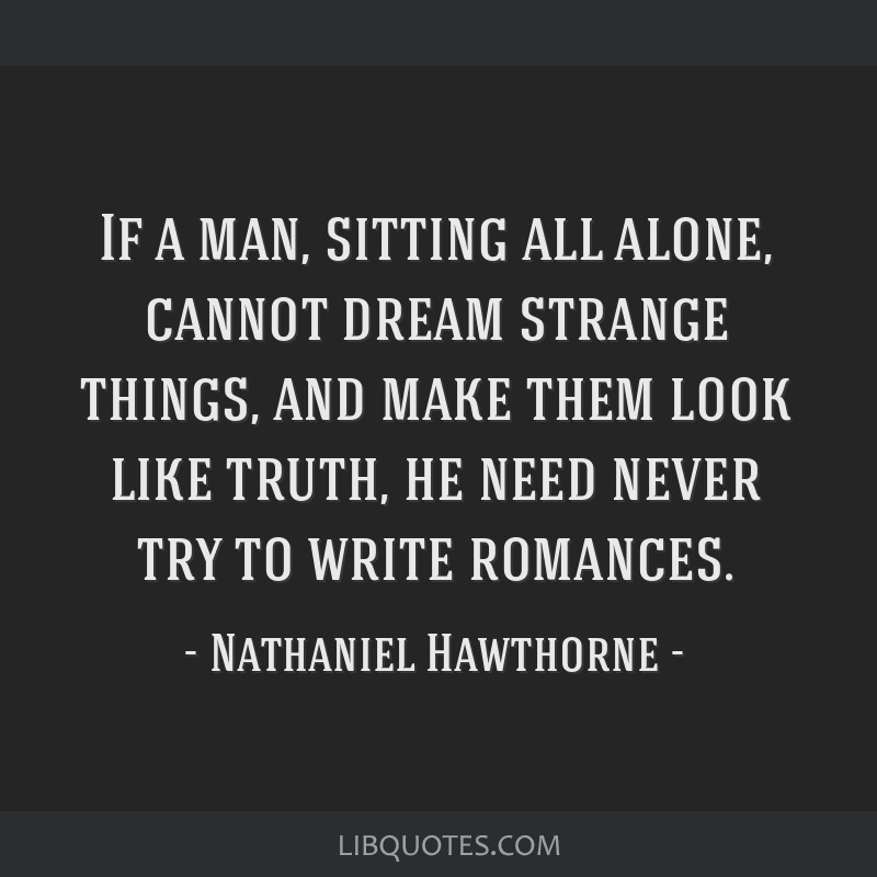 If a man, sitting all alone, cannot dream strange things, and make them look like truth, he need never try to write romances.