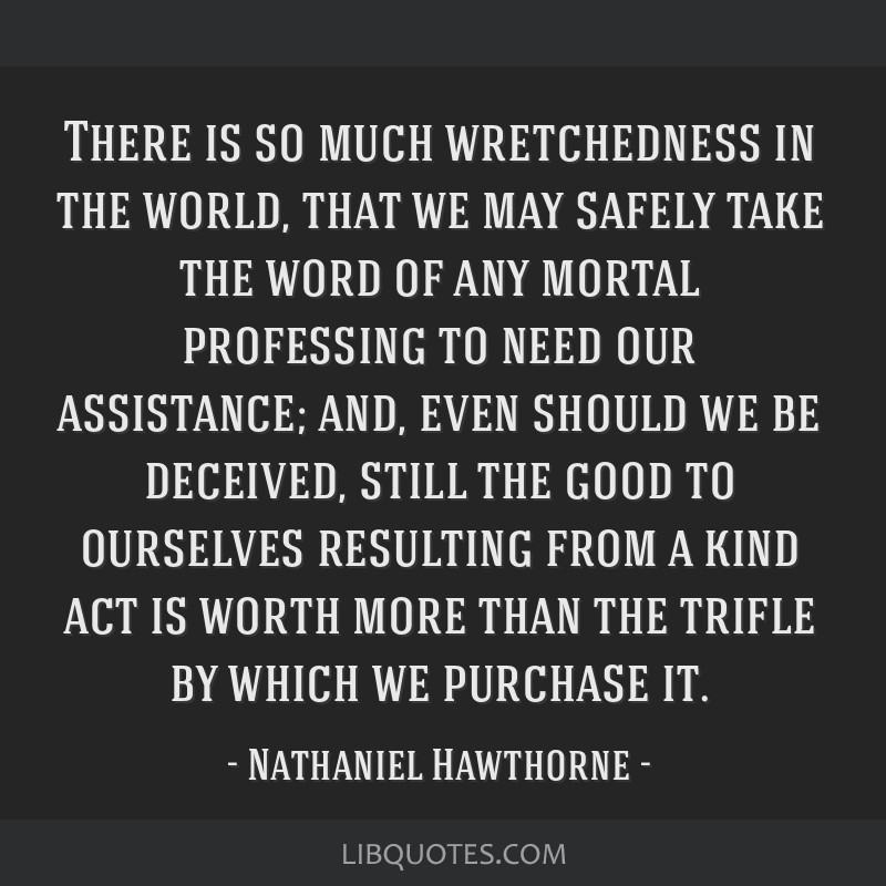 There is so much wretchedness in the world, that we may safely take the word of any mortal professing to need our assistance; and, even should we be...