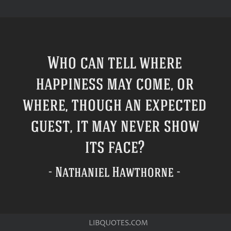 Who can tell where happiness may come, or where, though an expected guest, it may never show its face?