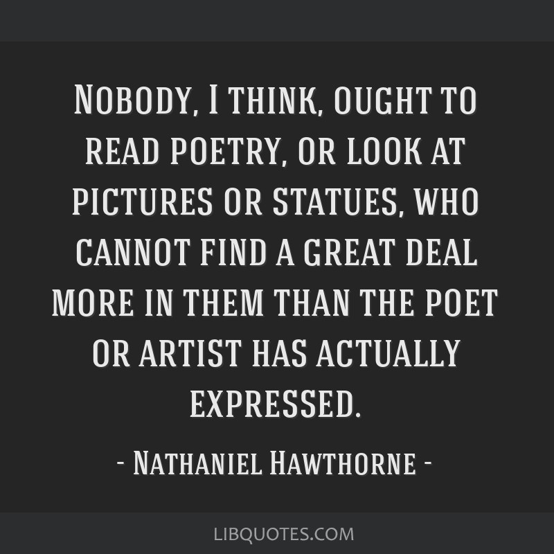 Nobody, I think, ought to read poetry, or look at pictures or statues, who cannot find a great deal more in them than the poet or artist has actually ...