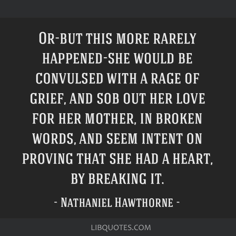 Or-but this more rarely happened-she would be convulsed with a rage of grief, and sob out her love for her mother, in broken words, and seem intent...