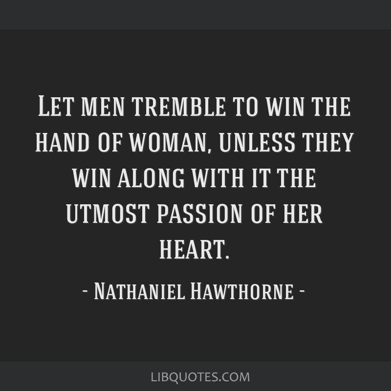 Let men tremble to win the hand of woman, unless they win along with it the utmost passion of her heart.